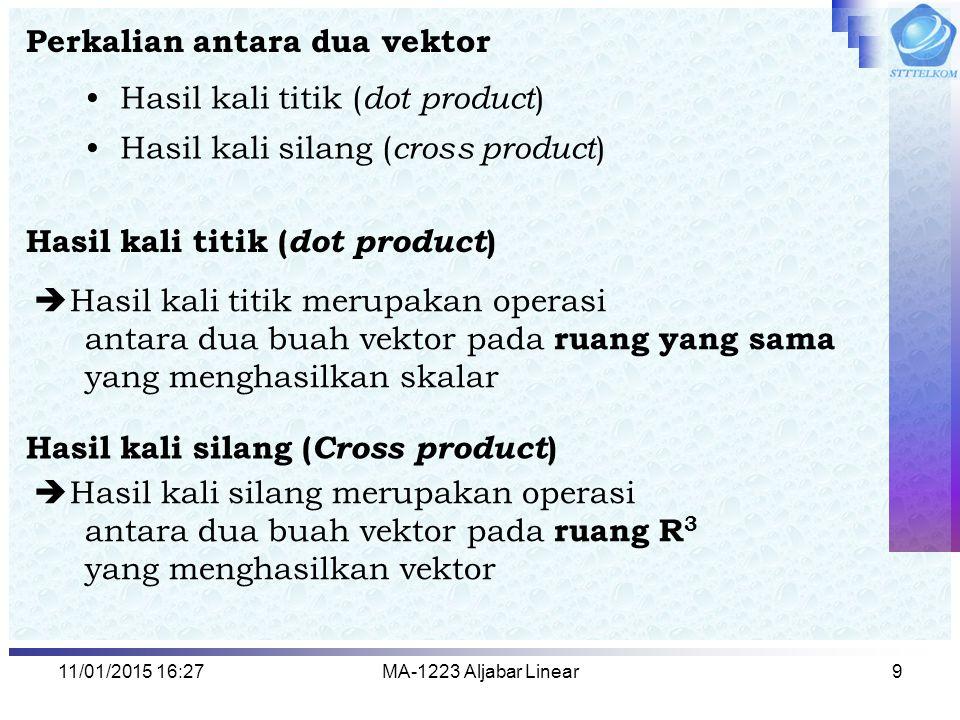 11/01/2015 16:29MA-1223 Aljabar Linear9 Perkalian antara dua vektor Hasil kali titik ( dot product ) Hasil kali silang ( cross product )  Hasil kali