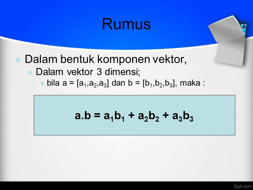 Rumus a.b = a 1 b 1 + a 2 b 2 + a 3 b 3 Dalam bentuk komponen vektor, Dalam vektor 3 dimensi; bila a = [a 1,a 2,a 3 ] dan b = [b 1,b 2,b 3 ], maka :