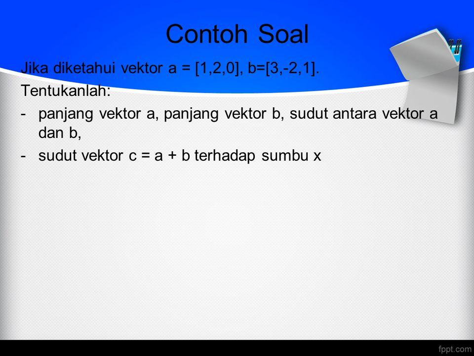 Contoh Soal Jika diketahui vektor a = [1,2,0], b=[3,-2,1]. Tentukanlah: -panjang vektor a, panjang vektor b, sudut antara vektor a dan b, -sudut vekto