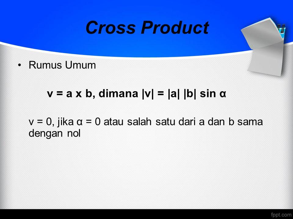 Cross Product Rumus Umum v = a x b, dimana |v| = |a| |b| sin α v = 0, jika α = 0 atau salah satu dari a dan b sama dengan nol
