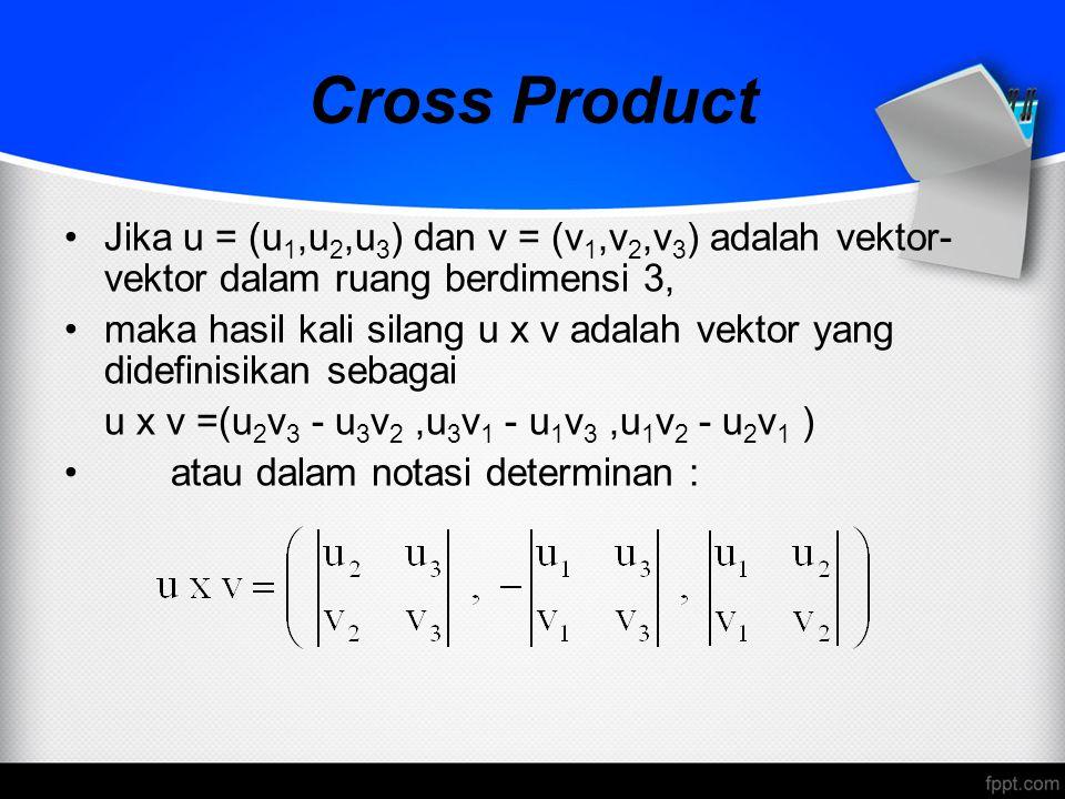 Cross Product Jika u = (u 1,u 2,u 3 ) dan v = (v 1,v 2,v 3 ) adalah vektor- vektor dalam ruang berdimensi 3, maka hasil kali silang u x v adalah vekto