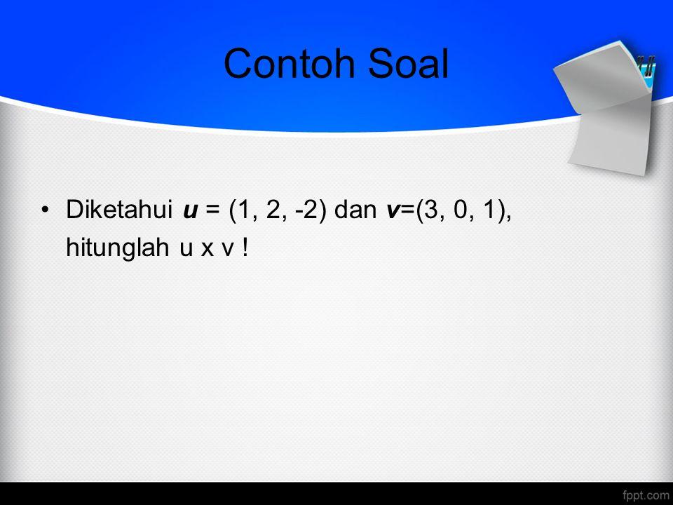 Contoh Soal Diketahui u = (1, 2, -2) dan v=(3, 0, 1), hitunglah u x v !