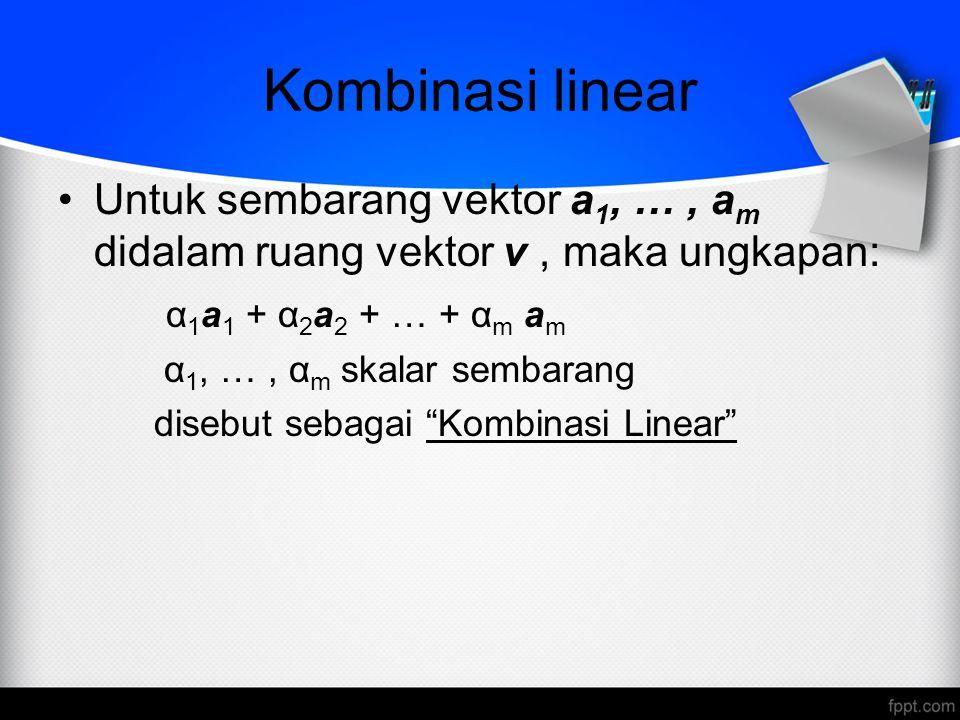 Ketergantungan Linear Jika kombinasi linear dari m buah vektor sama dengan vektor nol dan berlaku hanya untuk α i = 0 (i=1,2,…,m), maka m buah vektor tersebut dikatakan sebagai 'vektor-vektor bebas linear' Jika sekurang-kurangnya terdapat satu α 1 =0, dimana kombinasi linear dari m buah vektor sama dengan vektor nol, maka m buah vektor tersebut dikatakan sebagai 'vektor- vektor bergantungan linear' α 1 a 1 + α 2 a 2 + … + α m a m = 0 Berlaku untuk α 1 = α 2 = … = α m = 0 (vektor-vektor bebas linear) terdapat minimal satu α 1 ≠0 (vektor-vektor tidak bebas linear)