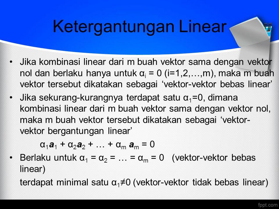 Ketergantungan Linear Jika kombinasi linear dari m buah vektor sama dengan vektor nol dan berlaku hanya untuk α i = 0 (i=1,2,…,m), maka m buah vektor
