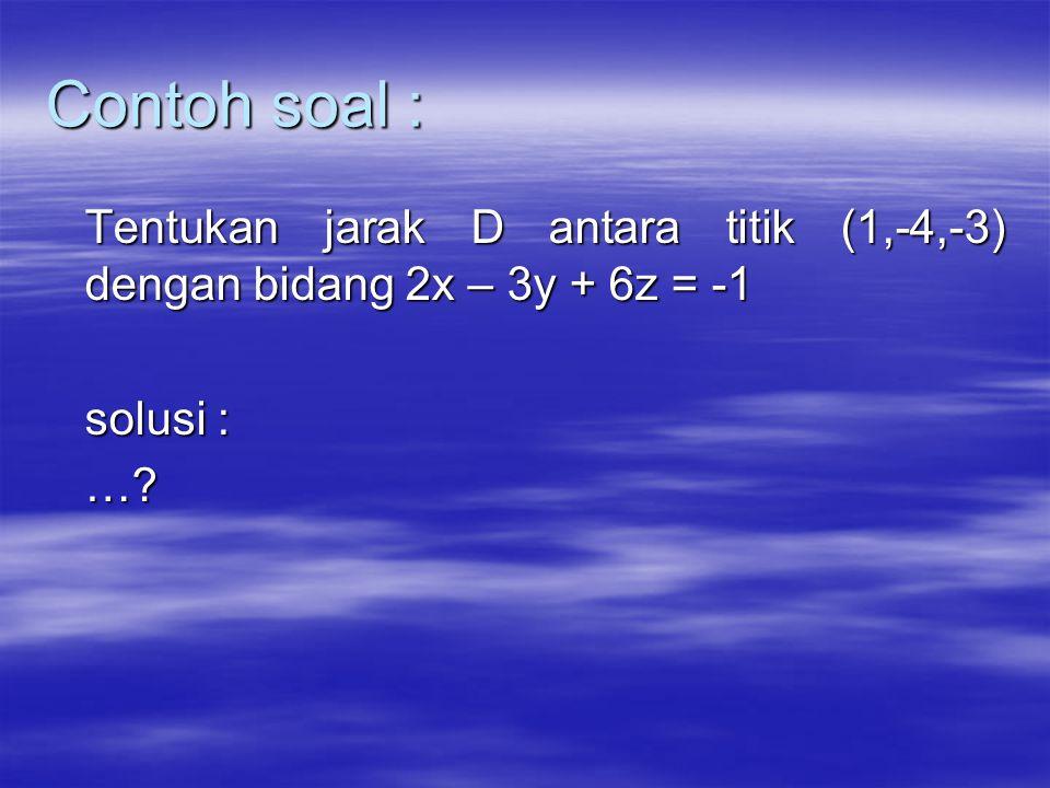 Contoh soal : Tentukan jarak D antara titik (1,-4,-3) dengan bidang 2x – 3y + 6z = -1 solusi : …?