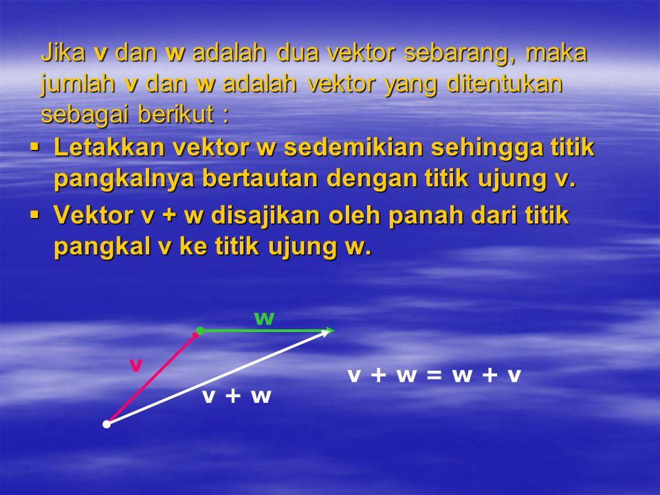 Jika v dan w adalah dua vektor sebarang, maka jumlah v dan w adalah vektor yang ditentukan sebagai berikut :  Letakkan vektor w sedemikian sehingga t
