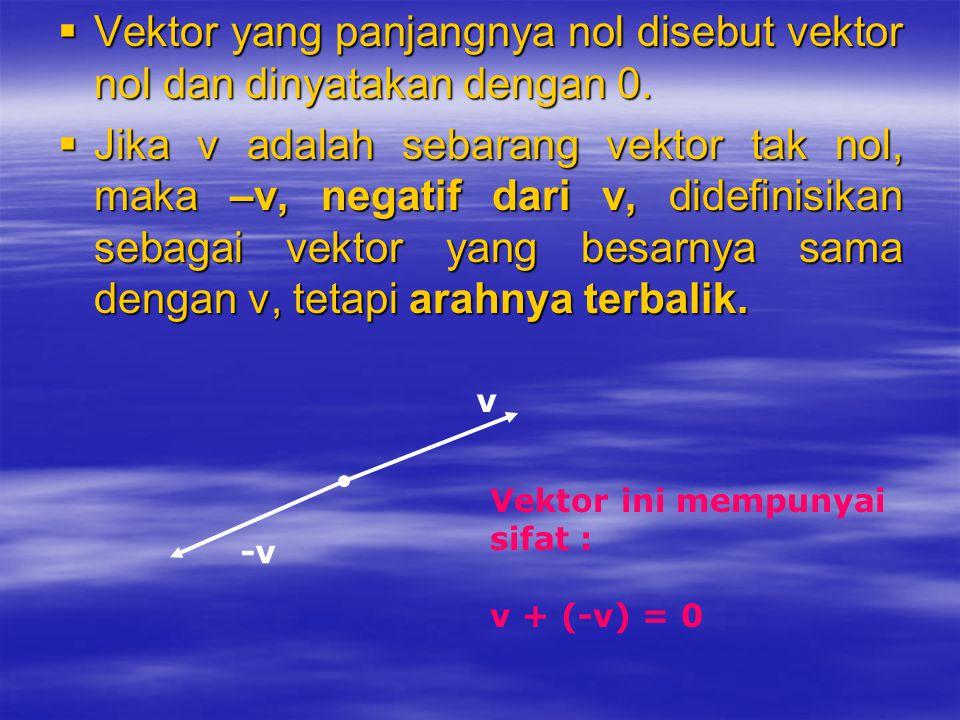  Vektor yang panjangnya nol disebut vektor nol dan dinyatakan dengan 0.  Jika v adalah sebarang vektor tak nol, maka –v, negatif dari v, didefinisik