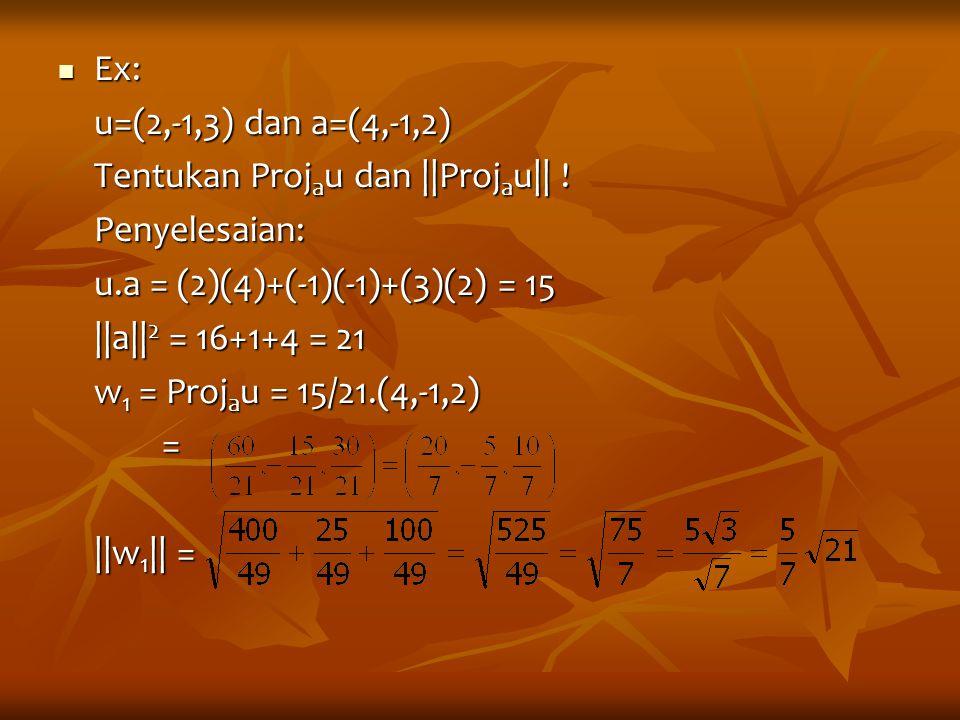 Ex: Ex: u=(2,-1,3) dan a=(4,-1,2) Tentukan Proj a u dan ||Proj a u|| ! Penyelesaian: u.a = (2)(4)+(-1)(-1)+(3)(2) = 15 ||a|| 2 = 16+1+4 = 21 w 1 = Pro
