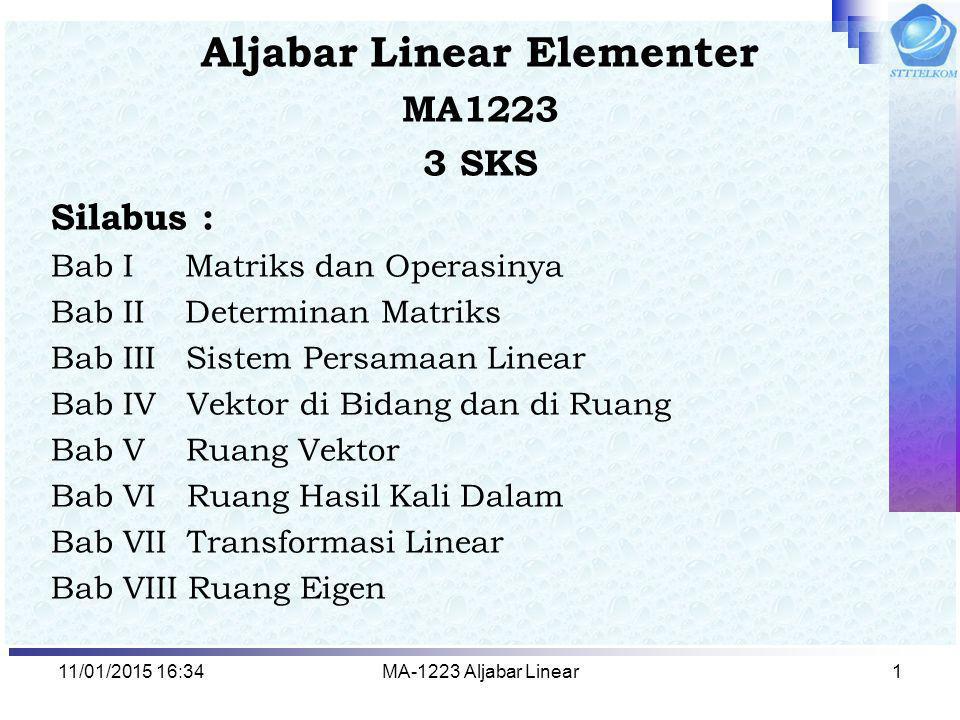 11/01/2015 16:35MA-1223 Aljabar Linear1 Aljabar Linear Elementer MA1223 3 SKS Silabus : Bab I Matriks dan Operasinya Bab II Determinan Matriks Bab III