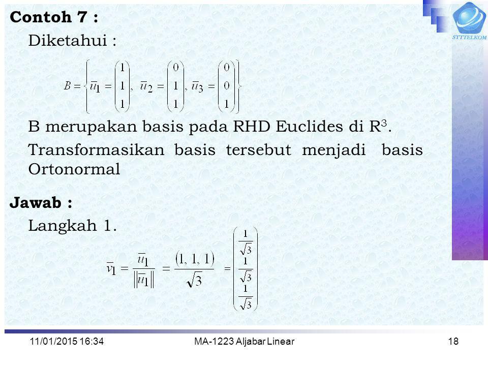 11/01/2015 16:35MA-1223 Aljabar Linear18 Contoh 7 : Diketahui : B merupakan basis pada RHD Euclides di R 3. Transformasikan basis tersebut menjadi bas