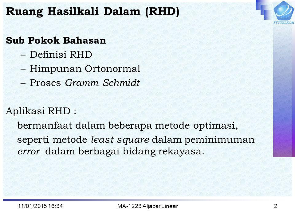 11/01/2015 16:35MA-1223 Aljabar Linear2 Ruang Hasilkali Dalam (RHD) Sub Pokok Bahasan –Definisi RHD –Himpunan Ortonormal –Proses Gramm Schmidt Aplikas