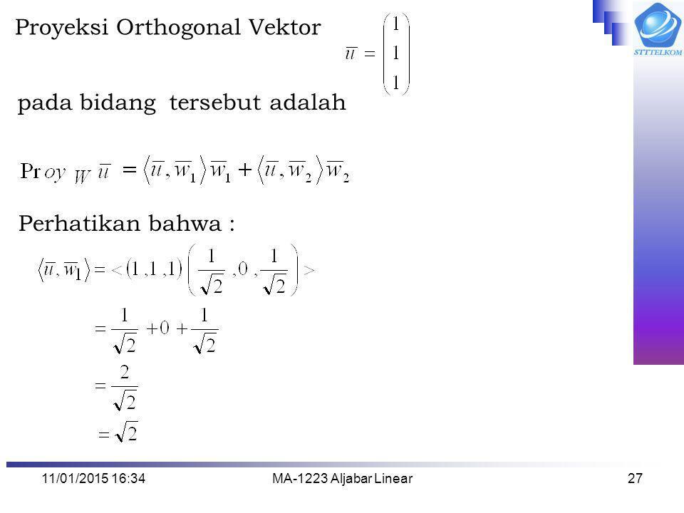 11/01/2015 16:35MA-1223 Aljabar Linear27 Proyeksi Orthogonal Vektor pada bidang tersebut adalah Perhatikan bahwa :