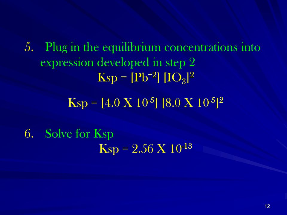 12 5. Plug in the equilibrium concentrations into expression developed in step 2 Ksp = [Pb +2 ] [IO 3 ] 2 Ksp = [4.0 X 10 -5 ] [8.0 X 10 -5 ] 2 6. Sol