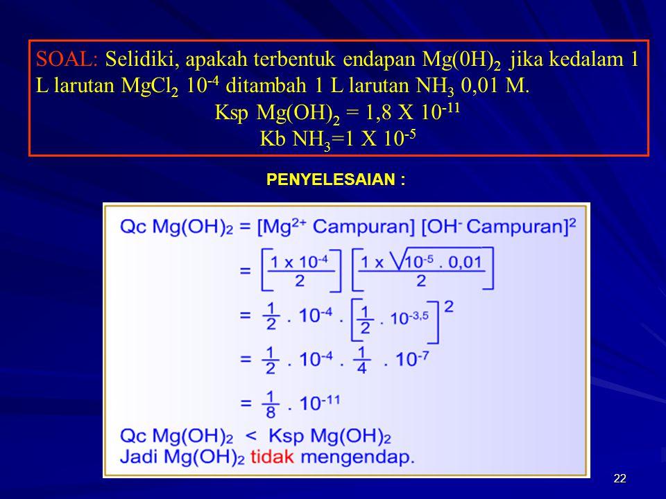 22 SOAL: Selidiki, apakah terbentuk endapan Mg(0H) 2 jika kedalam 1 L larutan MgCl 2 10 -4 ditambah 1 L larutan NH 3 0,01 M. Ksp Mg(OH) 2 = 1,8 X 10 -