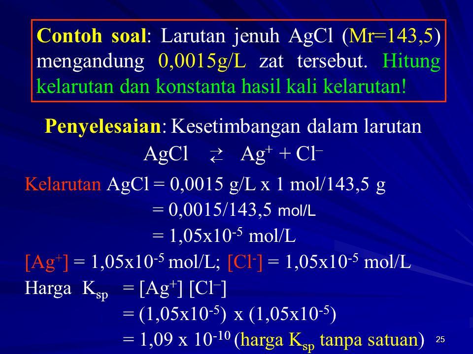 25 Contoh soal: Larutan jenuh AgCl (Mr=143,5) mengandung 0,0015g/L zat tersebut. Hitung kelarutan dan konstanta hasil kali kelarutan! Penyelesaian: Ke