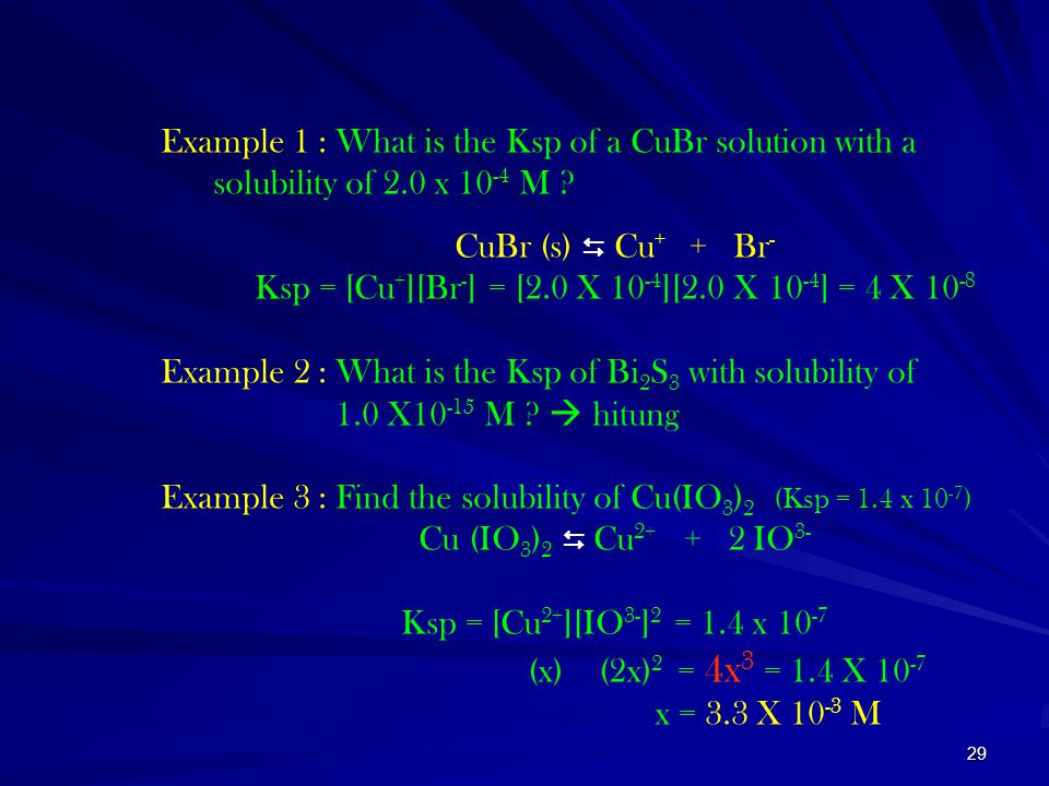 29 Example 1 : What is the Ksp of a CuBr solution with a solubility of 2.0 x 10 -4 M ? CuBr (s)  Cu + + Br - Ksp = [Cu + ][Br - ] = [2.0 X 10 -4 ][2.