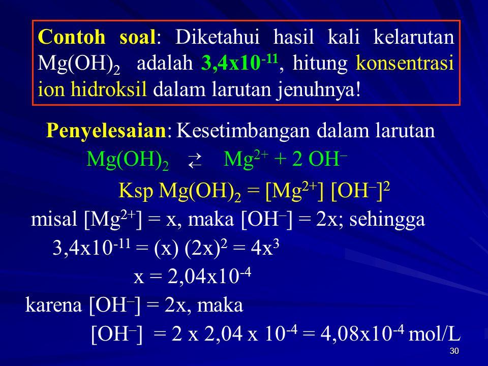 30 Contoh soal: Diketahui hasil kali kelarutan Mg(OH) 2 adalah 3,4x10 -11, hitung konsentrasi ion hidroksil dalam larutan jenuhnya! Penyelesaian: Kese