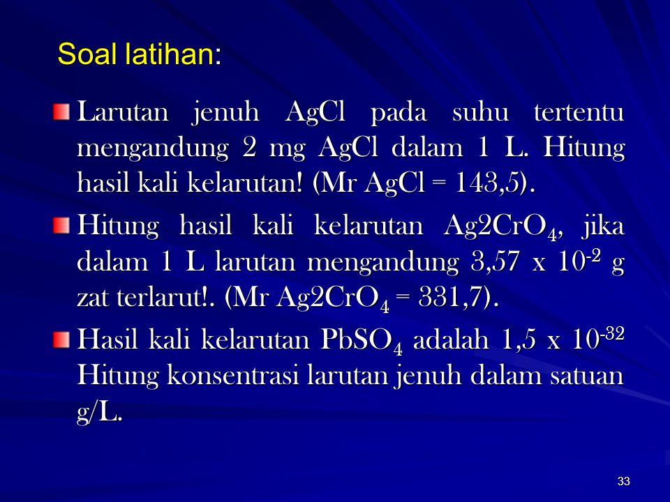 33 Soal latihan: Larutan jenuh AgCl pada suhu tertentu mengandung 2 mg AgCl dalam 1 L. Hitung hasil kali kelarutan! (Mr AgCl = 143,5). Hitung hasil ka