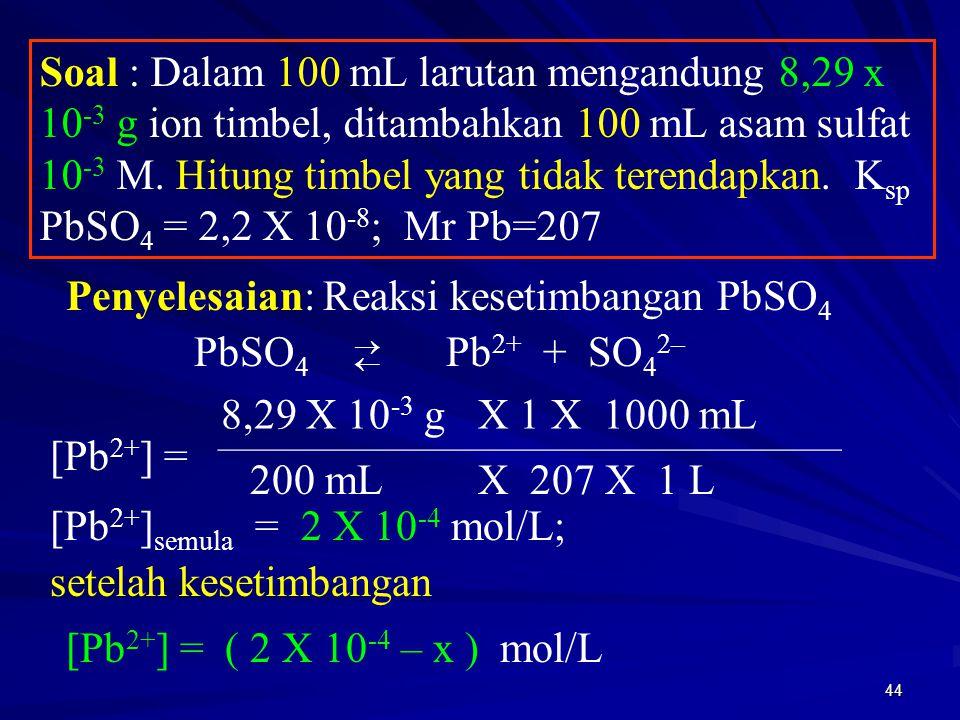 44 Soal : Dalam 100 mL larutan mengandung 8,29 x 10 -3 g ion timbel, ditambahkan 100 mL asam sulfat 10 -3 M. Hitung timbel yang tidak terendapkan. K s