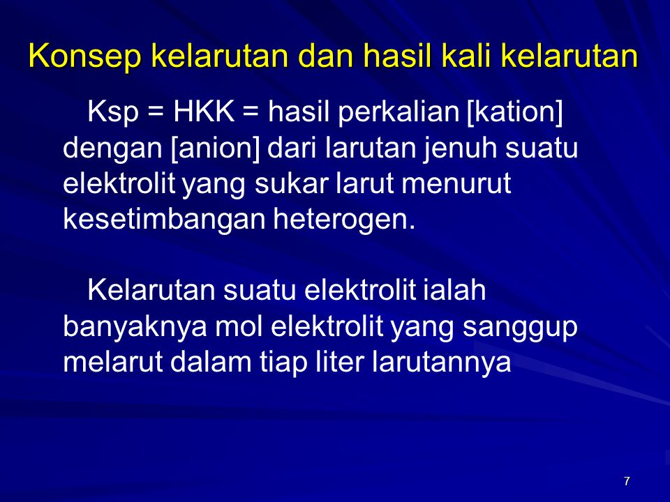 7 Ksp = HKK = hasil perkalian [kation] dengan [anion] dari larutan jenuh suatu elektrolit yang sukar larut menurut kesetimbangan heterogen. Kelarutan