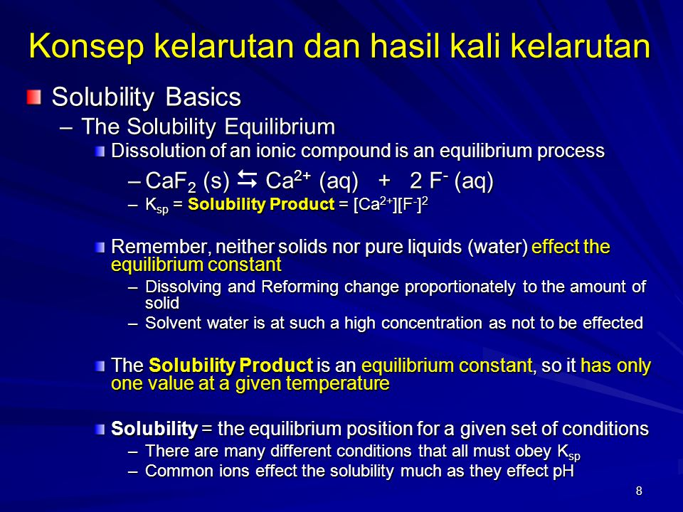 8 Solubility Basics –The Solubility Equilibrium Dissolution of an ionic compound is an equilibrium process –CaF 2 (s) Ca 2+ (aq) + 2 F - (aq) –CaF 2 (