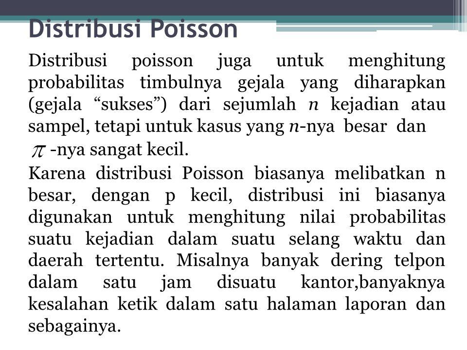 Distribusi Poisson Distribusi poisson juga untuk menghitung probabilitas timbulnya gejala yang diharapkan (gejala sukses ) dari sejumlah n kejadian atau sampel, tetapi untuk kasus yang n-nya besar dan -nya sangat kecil.