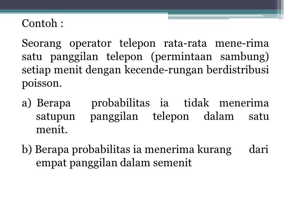 Contoh : Seorang operator telepon rata-rata mene-rima satu panggilan telepon (permintaan sambung) setiap menit dengan kecende-rungan berdistribusi poisson.