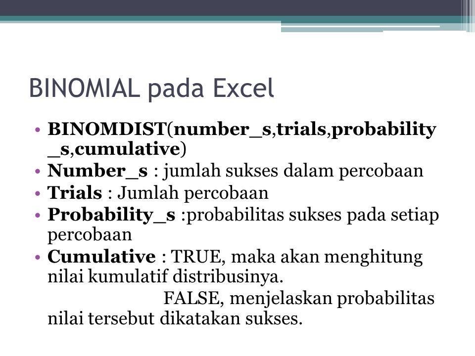BINOMIAL pada Excel BINOMDIST(number_s,trials,probability _s,cumulative) Number_s : jumlah sukses dalam percobaan Trials : Jumlah percobaan Probability_s :probabilitas sukses pada setiap percobaan Cumulative : TRUE, maka akan menghitung nilai kumulatif distribusinya.