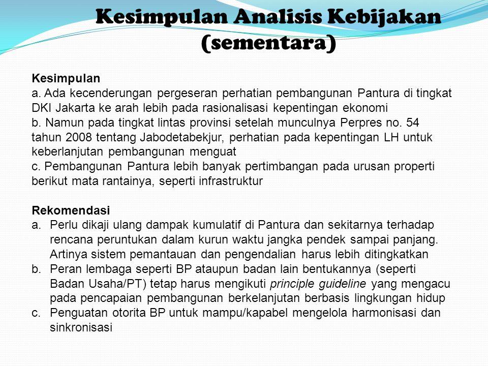Kesimpulan Analisis Kebijakan (sementara) Kesimpulan a. Ada kecenderungan pergeseran perhatian pembangunan Pantura di tingkat DKI Jakarta ke arah lebi