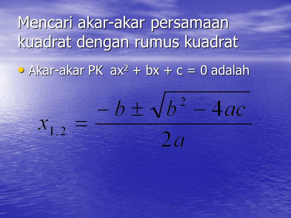 Mencari akar-akar persamaan kuadrat dengan melengkapkan kuadrat Contoh : Contoh : Tentukan akar-akar PK x 2 – 2x – 8 = 0 Jawab : x 2 – 2x – 8 = 0 x 2 – 2x – 8 = 0 x 2 – 2x = 8 x 2 – 2x = 8 x 2 – 2x + ( 1/2.-2) 2 = 8 + ( 1/2.-2) 2 x 2 – 2x + ( 1/2.-2) 2 = 8 + ( 1/2.-2) 2 (x – 1) 2 = 9 (x – 1) 2 = 9 x – 1 = ± 3 x – 1 = ± 3 x = 1 + 3 atau x = 1 – 3 x = 1 + 3 atau x = 1 – 3 x = 4 atau x = -2