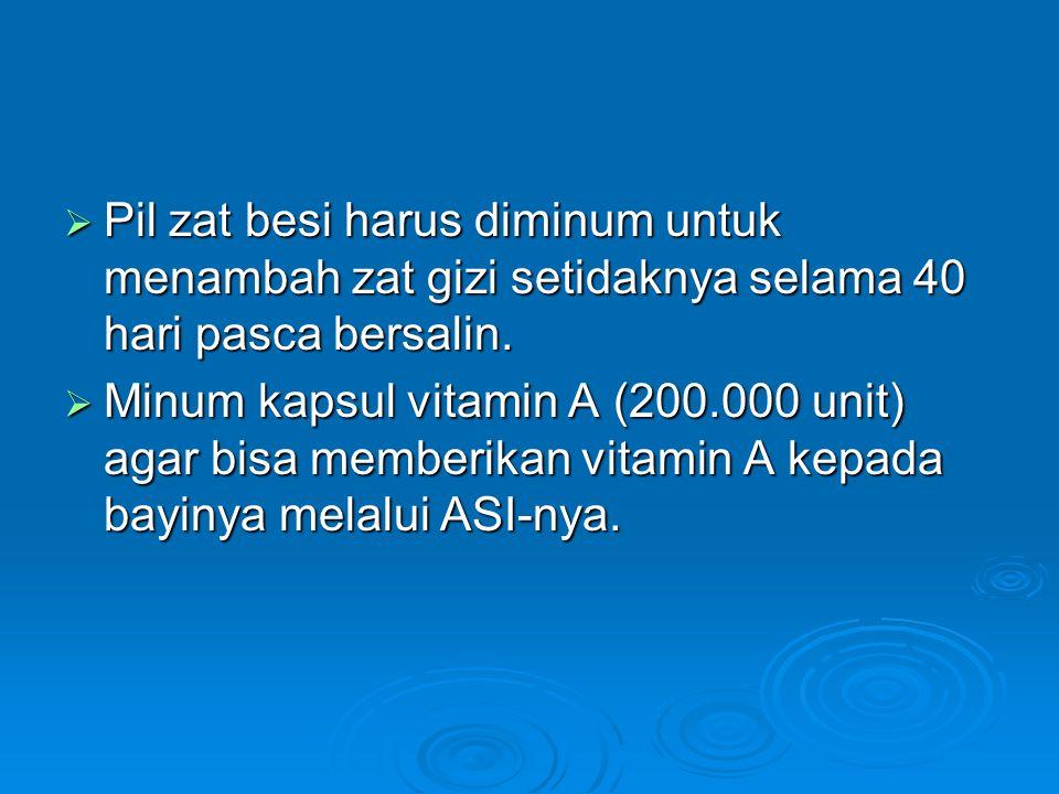  Pil zat besi harus diminum untuk menambah zat gizi setidaknya selama 40 hari pasca bersalin.  Minum kapsul vitamin A (200.000 unit) agar bisa membe