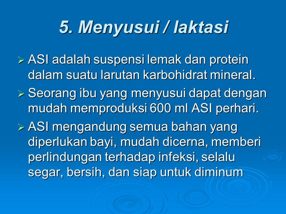 5. Menyusui / laktasi  ASI adalah suspensi lemak dan protein dalam suatu larutan karbohidrat mineral.  Seorang ibu yang menyusui dapat dengan mudah
