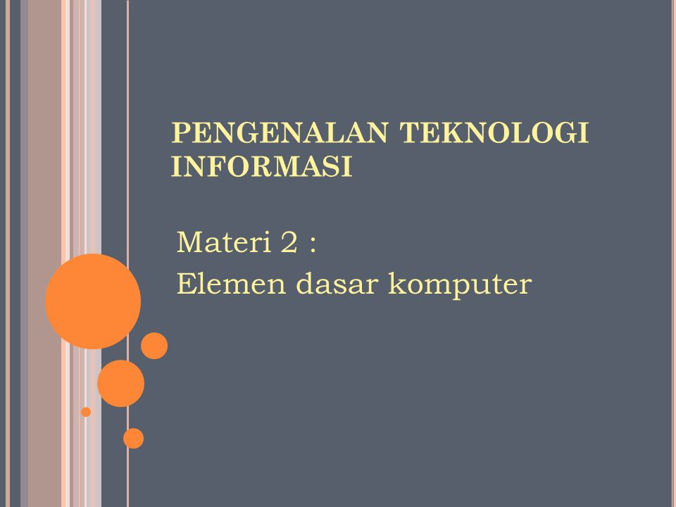 PENGENALAN TEKNOLOGI INFORMASI Materi 2 : Elemen dasar komputer