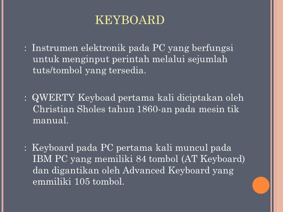 KEYBOARD : Instrumen elektronik pada PC yang berfungsi untuk menginput perintah melalui sejumlah tuts/tombol yang tersedia.