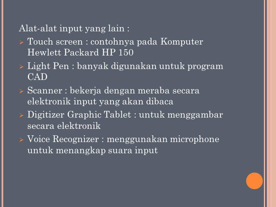 Alat-alat input yang lain :  Touch screen : contohnya pada Komputer Hewlett Packard HP 150  Light Pen : banyak digunakan untuk program CAD  Scanner : bekerja dengan meraba secara elektronik input yang akan dibaca  Digitizer Graphic Tablet : untuk menggambar secara elektronik  Voice Recognizer : menggunakan microphone untuk menangkap suara input