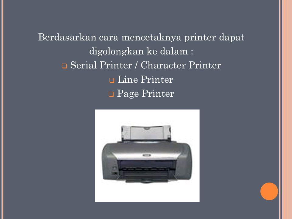 Berdasarkan cara mencetaknya printer dapat digolongkan ke dalam :  Serial Printer / Character Printer  Line Printer  Page Printer