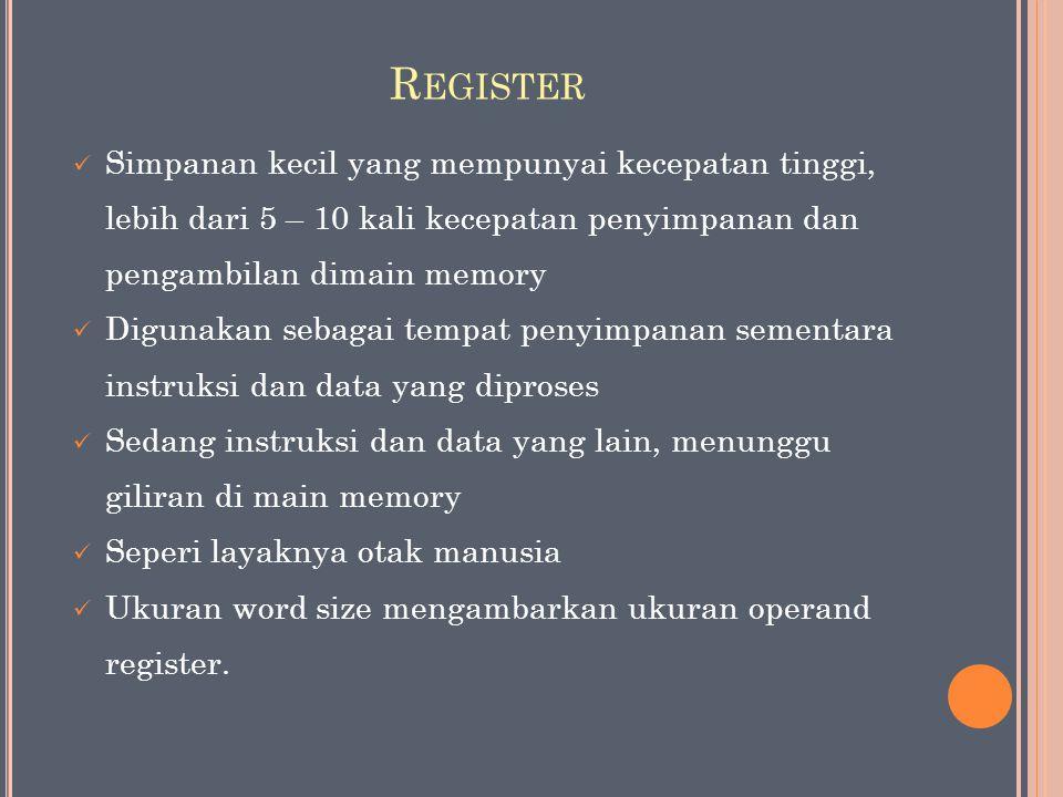 R EGISTER Simpanan kecil yang mempunyai kecepatan tinggi, lebih dari 5 – 10 kali kecepatan penyimpanan dan pengambilan dimain memory Digunakan sebagai tempat penyimpanan sementara instruksi dan data yang diproses Sedang instruksi dan data yang lain, menunggu giliran di main memory Seperi layaknya otak manusia Ukuran word size mengambarkan ukuran operand register.