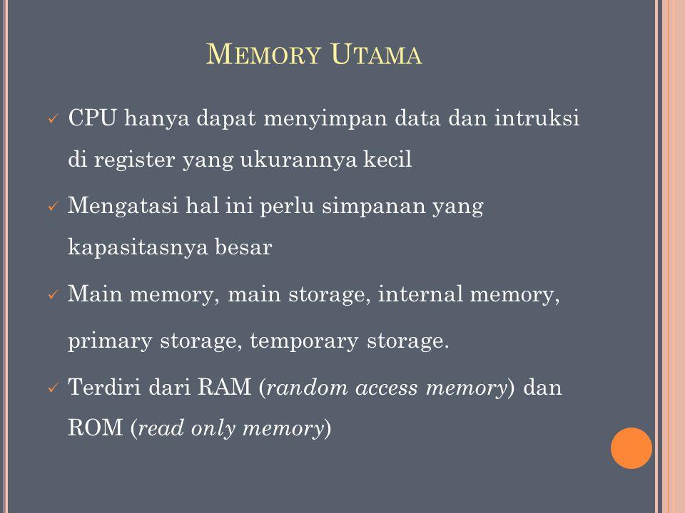 M EMORY U TAMA CPU hanya dapat menyimpan data dan intruksi di register yang ukurannya kecil Mengatasi hal ini perlu simpanan yang kapasitasnya besar Main memory, main storage, internal memory, primary storage, temporary storage.