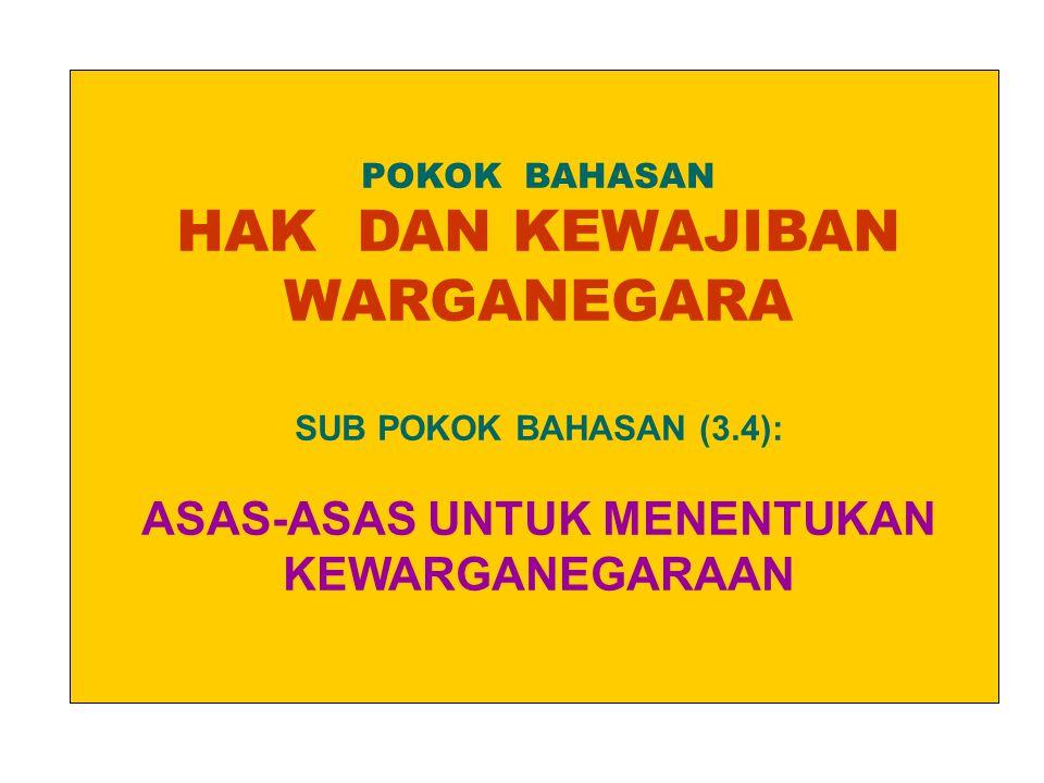 POKOK BAHASAN HAK DAN KEWAJIBAN WARGANEGARA SUB POKOK BAHASAN (3.4): ASAS-ASAS UNTUK MENENTUKAN KEWARGANEGARAAN