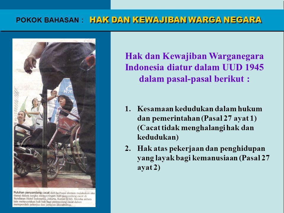 POKOK BAHASAN : Hak dan Kewajiban Warganegara Indonesia diatur dalam UUD 1945 dalam pasal-pasal berikut : 1.Kesamaan kedudukan dalam hukum dan pemerin