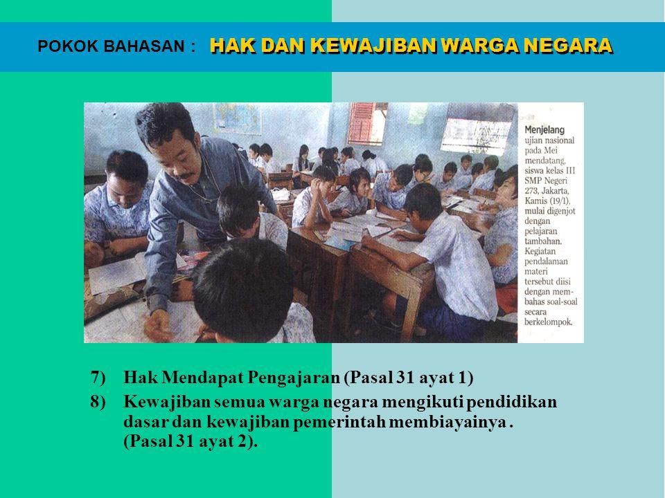 HAK DAN KEWAJIBAN WARGA NEGARA POKOK BAHASAN : 7)Hak Mendapat Pengajaran (Pasal 31 ayat 1) 8)Kewajiban semua warga negara mengikuti pendidikan dasar d