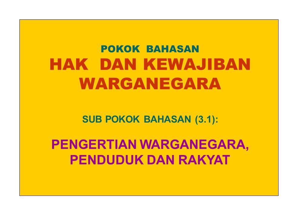 POKOK BAHASAN HAK DAN KEWAJIBAN WARGANEGARA SUB POKOK BAHASAN (3.1): PENGERTIAN WARGANEGARA, PENDUDUK DAN RAKYAT
