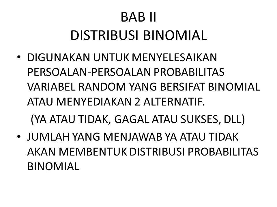 BAB II DISTRIBUSI BINOMIAL DIGUNAKAN UNTUK MENYELESAIKAN PERSOALAN-PERSOALAN PROBABILITAS VARIABEL RANDOM YANG BERSIFAT BINOMIAL ATAU MENYEDIAKAN 2 ALTERNATIF.