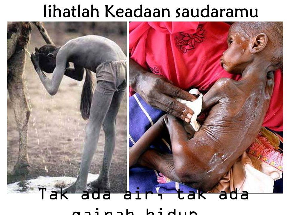 lihatlah Keadaan saudaramu Tak ada air, tak ada gairah hidup …