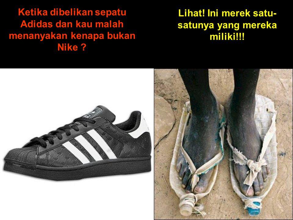 Ketika dibelikan sepatu Adidas dan kau malah menanyakan kenapa bukan Nike .