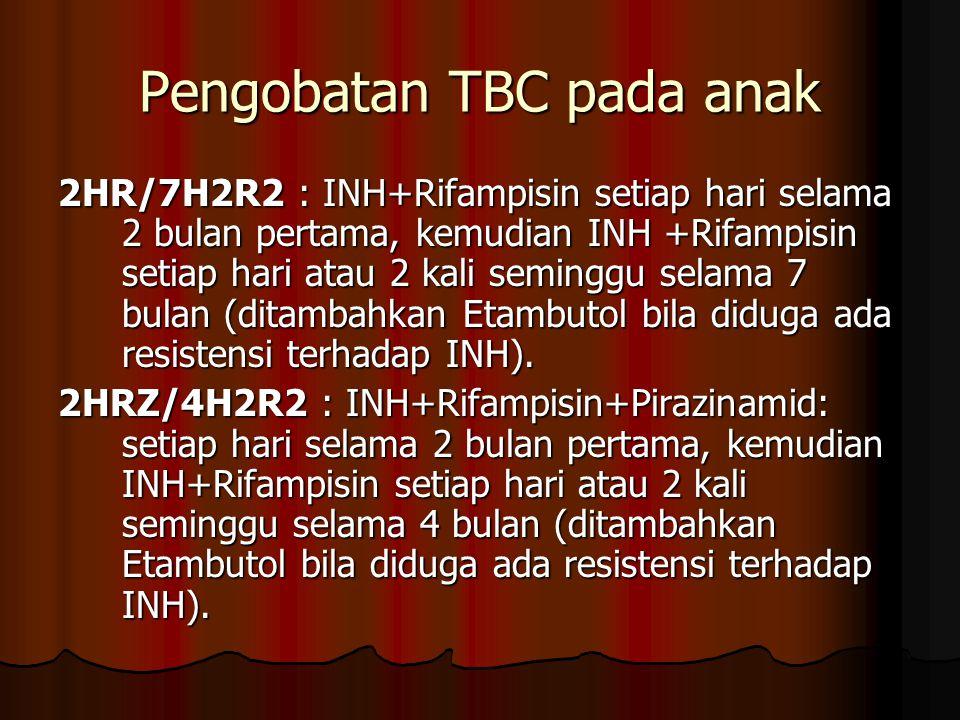 Pengobatan TBC pada anak 2HR/7H2R2 : INH+Rifampisin setiap hari selama 2 bulan pertama, kemudian INH +Rifampisin setiap hari atau 2 kali seminggu sela
