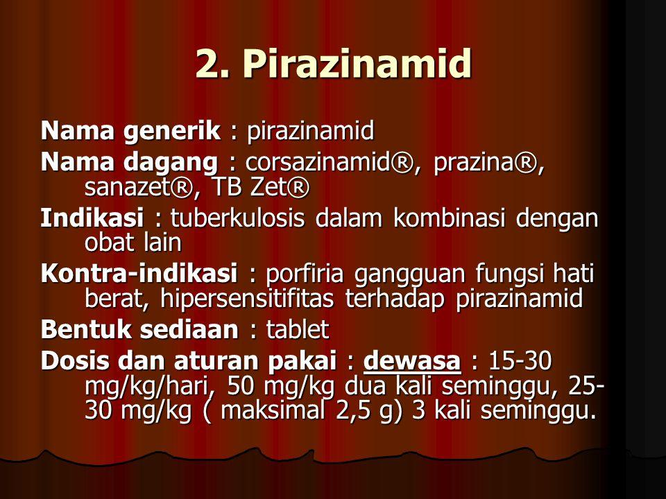 2. Pirazinamid Nama generik : pirazinamid Nama dagang : corsazinamid®, prazina®, sanazet®, TB Zet® Indikasi : tuberkulosis dalam kombinasi dengan obat