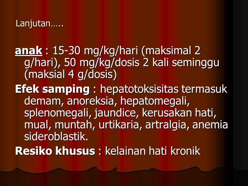 Lanjutan….. anak : 15-30 mg/kg/hari (maksimal 2 g/hari), 50 mg/kg/dosis 2 kali seminggu (maksial 4 g/dosis) Efek samping : hepatotoksisitas termasuk d