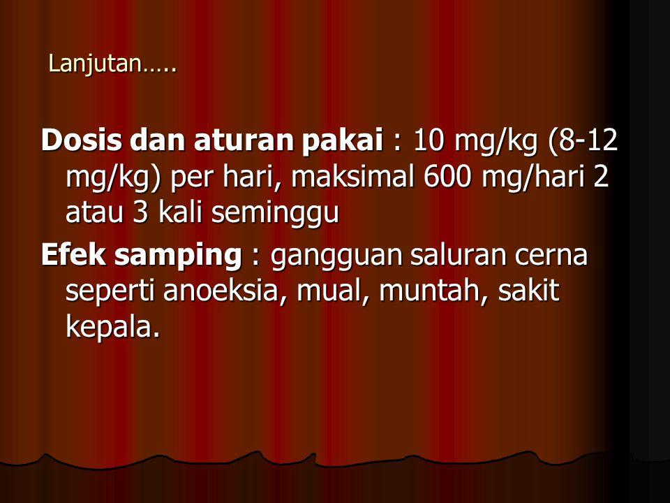 Lanjutan….. Dosis dan aturan pakai : 10 mg/kg (8-12 mg/kg) per hari, maksimal 600 mg/hari 2 atau 3 kali seminggu Efek samping : gangguan saluran cerna