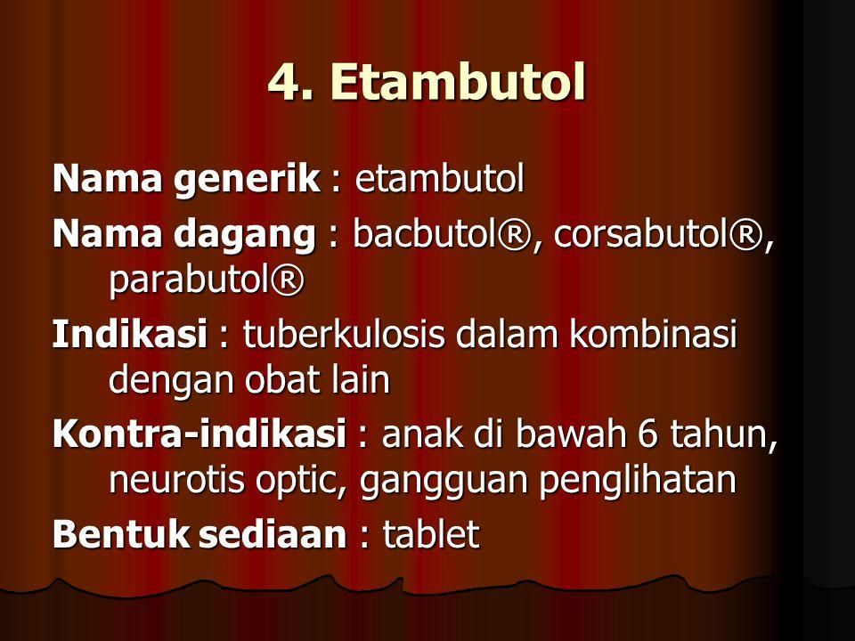 4. Etambutol Nama generik : etambutol Nama dagang : bacbutol®, corsabutol®, parabutol® Indikasi : tuberkulosis dalam kombinasi dengan obat lain Kontra